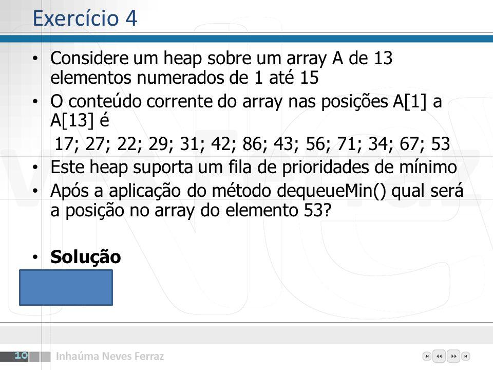 Exercício 4 Considere um heap sobre um array A de 13 elementos numerados de 1 até 15. O conteúdo corrente do array nas posições A[1] a A[13] é.